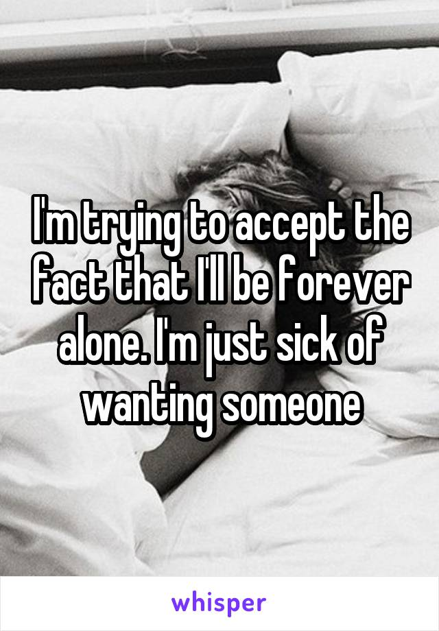 I'm trying to accept the fact that I'll be forever alone. I'm just sick of wanting someone