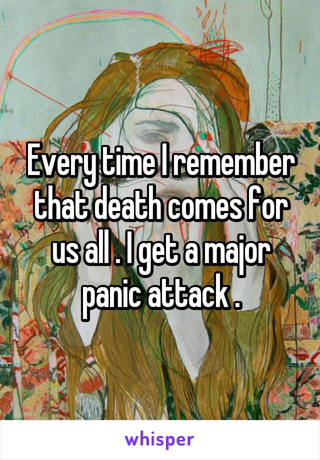 Every time I remember that death comes for us all . I get a major panic attack .