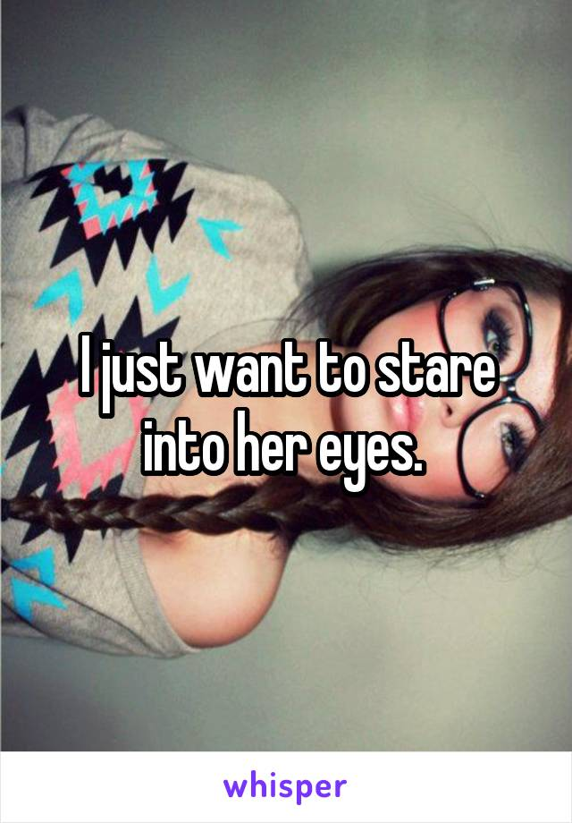 I just want to stare into her eyes.