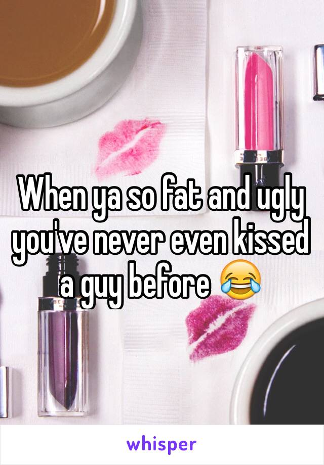 When ya so fat and ugly you've never even kissed a guy before 😂