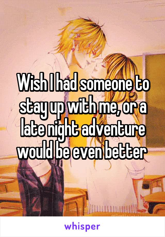 Wish I had someone to stay up with me, or a late night adventure would be even better