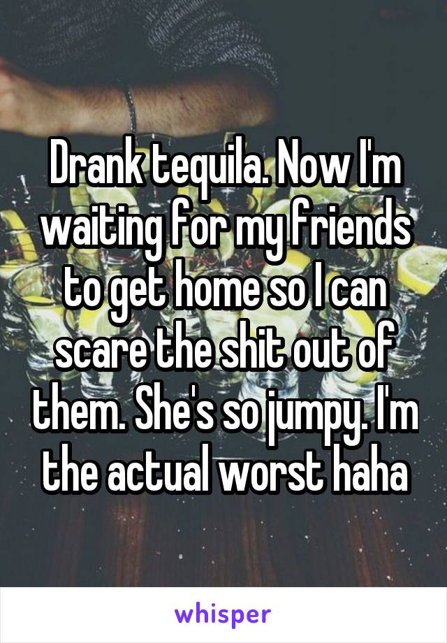 Drank tequila. Now I'm waiting for my friends to get home so I can scare the shit out of them. She's so jumpy. I'm the actual worst haha