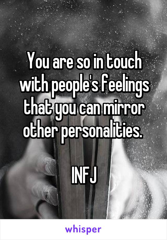 You are so in touch with people's feelings that you can mirror other personalities.   INFJ