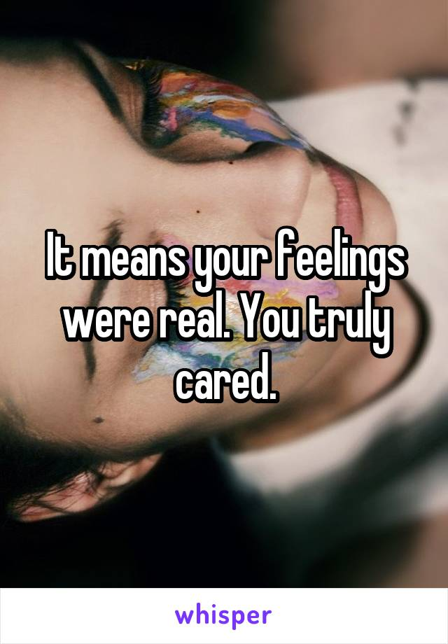 It means your feelings were real. You truly cared.