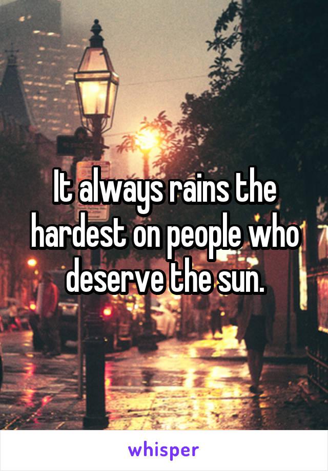 It always rains the hardest on people who deserve the sun.