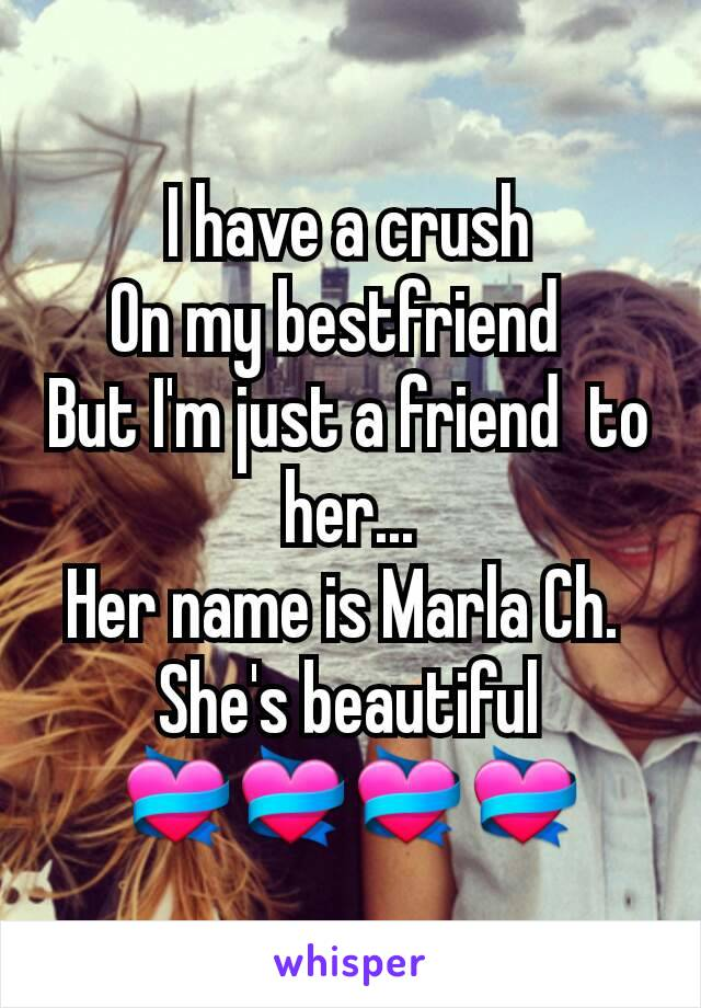 I have a crush On my bestfriend   But I'm just a friend  to her... Her name is Marla Ch.  She's beautiful 💝💝💝💝