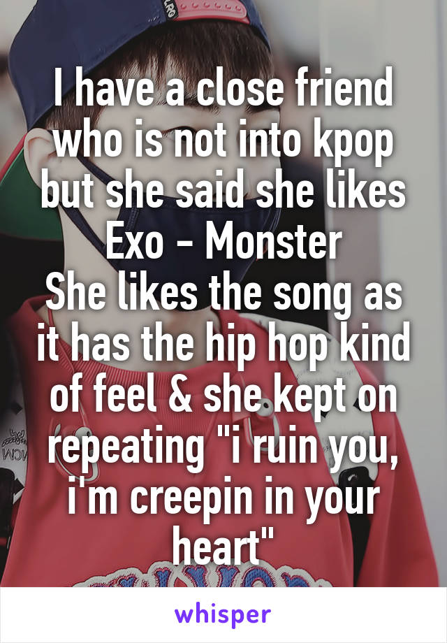 """I have a close friend who is not into kpop but she said she likes Exo - Monster She likes the song as it has the hip hop kind of feel & she kept on repeating """"i ruin you, i'm creepin in your heart"""""""