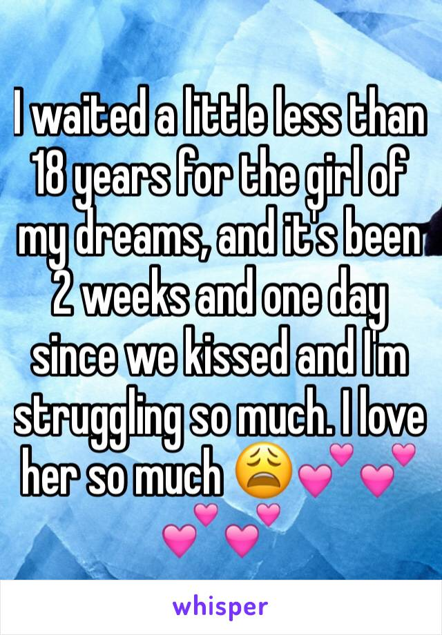 I waited a little less than 18 years for the girl of my dreams, and it's been 2 weeks and one day since we kissed and I'm struggling so much. I love her so much 😩💕💕💕💕