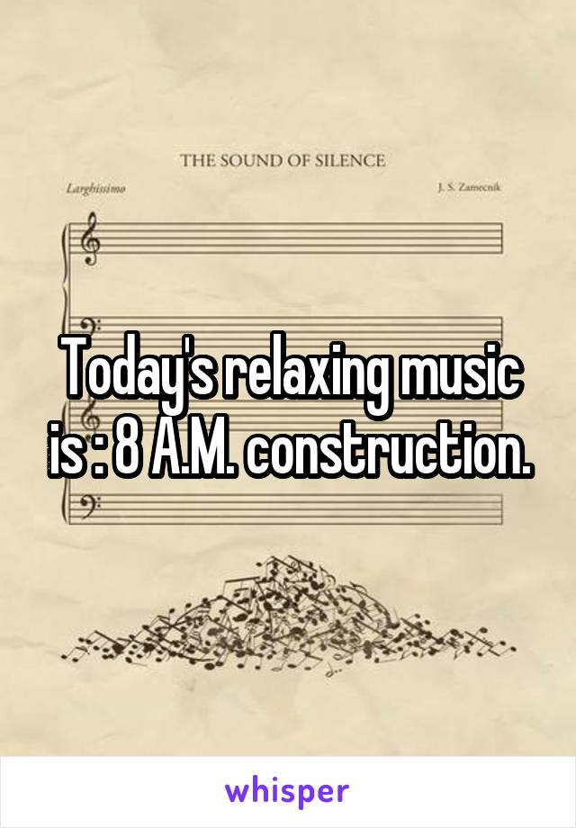 Today's relaxing music is : 8 A.M. construction.