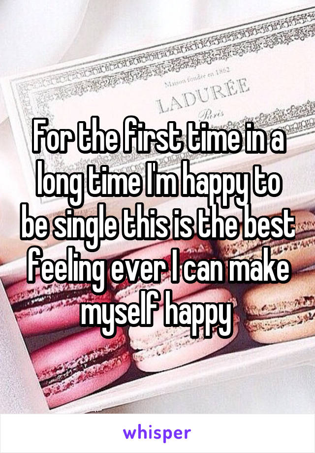 For the first time in a long time I'm happy to be single this is the best feeling ever I can make myself happy