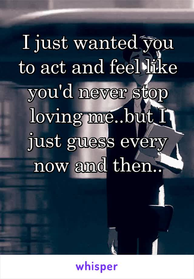 I just wanted you to act and feel like you'd never stop loving me..but I just guess every now and then..