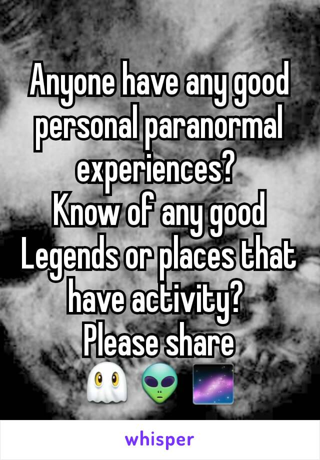 Anyone have any good personal paranormal experiences?  Know of any good Legends or places that have activity?  Please share 👻👽🌌