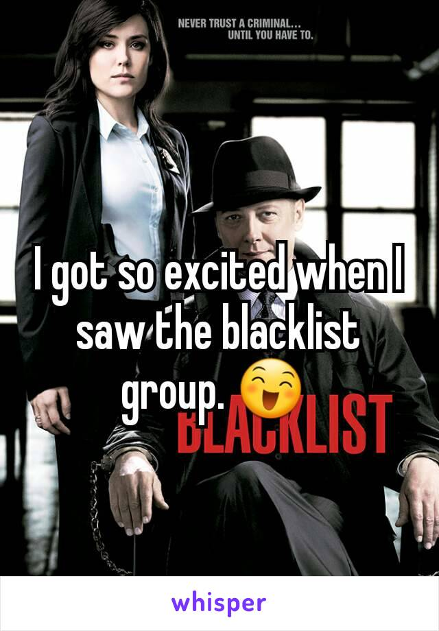 I got so excited when I saw the blacklist group. 😄