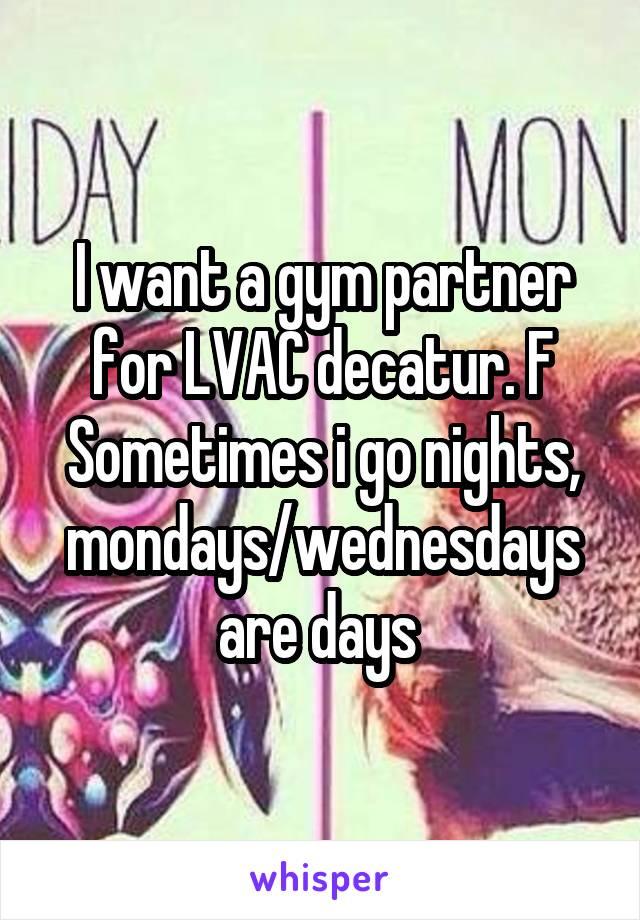 I want a gym partner for LVAC decatur. F Sometimes i go nights, mondays/wednesdays are days