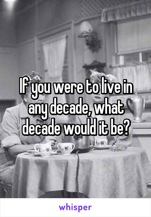If you were to live in any decade, what decade would it be?