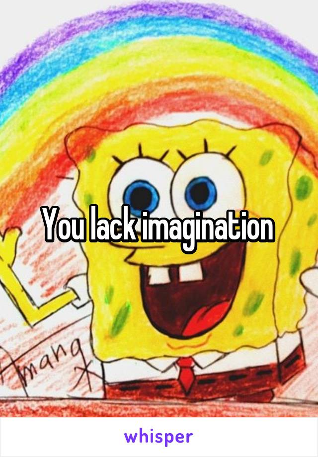 You lack imagination