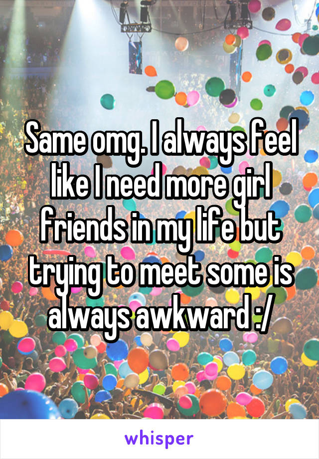Same omg. I always feel like I need more girl friends in my life but trying to meet some is always awkward :/