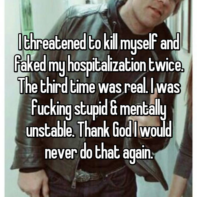 I threatened to kill myself and faked my hospitalization twice. The third time was real. I was fucking stupid & mentally unstable. Thank God I would never do that again.