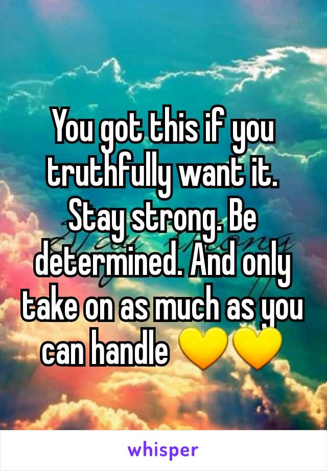 You got this if you truthfully want it. Stay strong. Be determined. And only take on as much as you can handle 💛💛