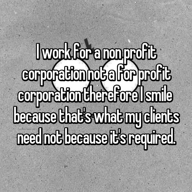 I work for a non profit corporation not a for profit corporation therefore I smile  because that's what my clients need not because it's required.