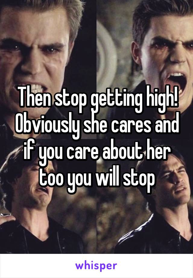 Then stop getting high! Obviously she cares and if you care about her too you will stop