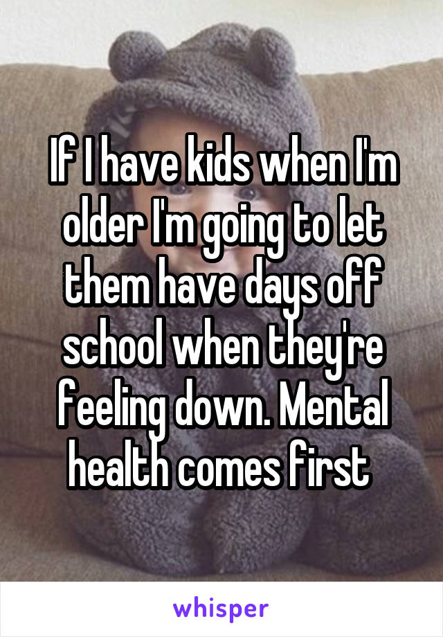 If I have kids when I'm older I'm going to let them have days off school when they're feeling down. Mental health comes first