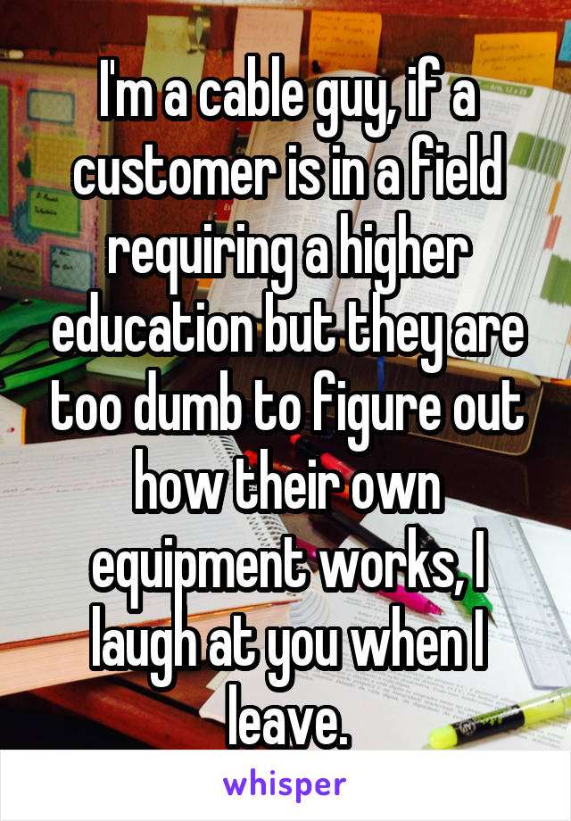 I'm a cable guy, if a customer is in a field requiring a higher education but they are too dumb to figure out how their own equipment works, I laugh at you when I leave.