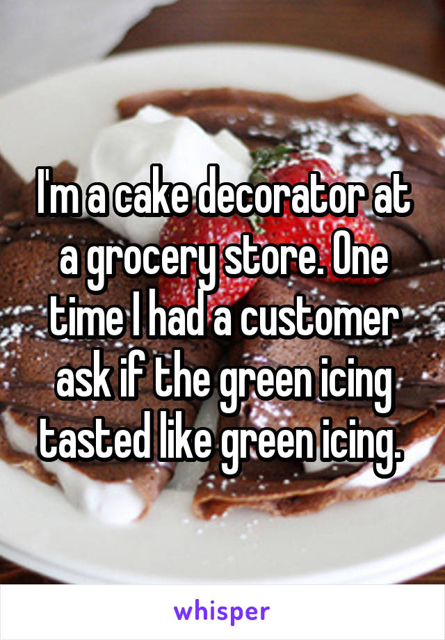 I'm a cake decorator at a grocery store. One time I had a customer ask if the green icing tasted like green icing.