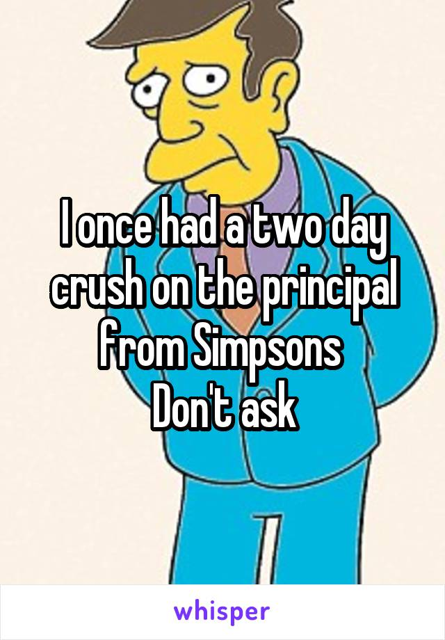 I once had a two day crush on the principal from Simpsons  Don't ask