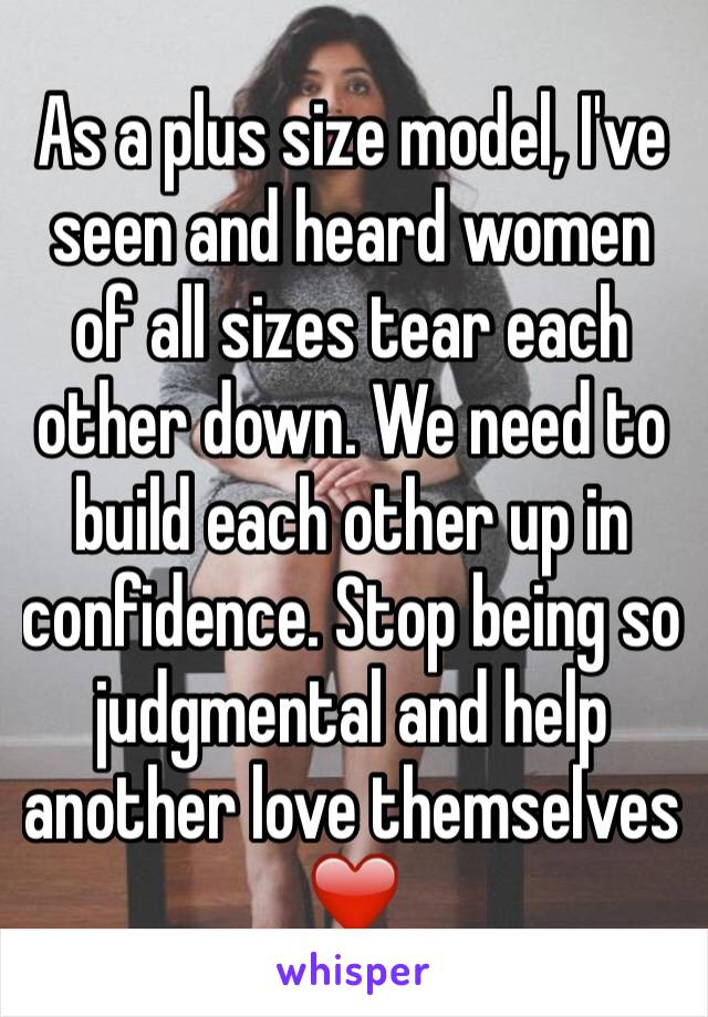 As a plus size model, I've seen and heard women of all sizes tear each other down. We need to build each other up in confidence. Stop being so judgmental and help another love themselves ❤️