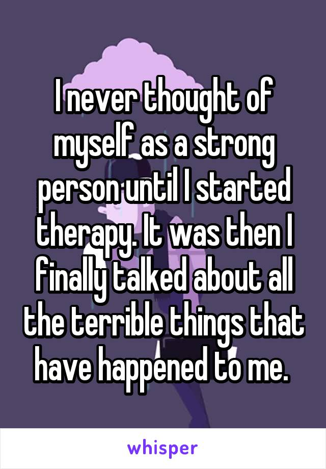 I never thought of myself as a strong person until I started therapy. It was then I finally talked about all the terrible things that have happened to me.