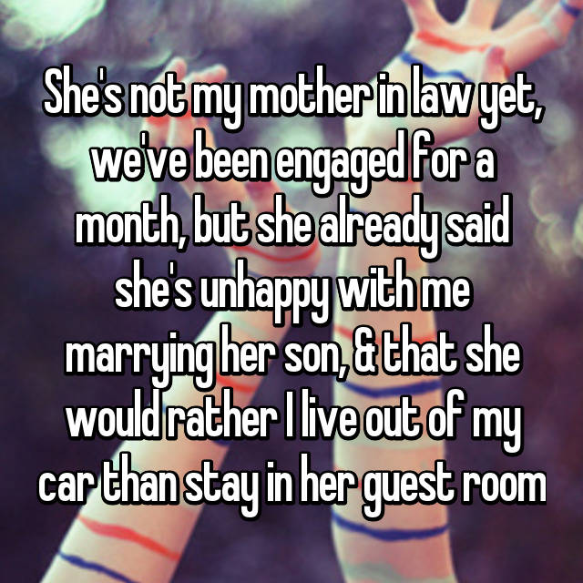 She's not my mother in law yet, we've been engaged for a month, but she already said she's unhappy with me marrying her son, & that she would rather I live out of my car than stay in her guest room