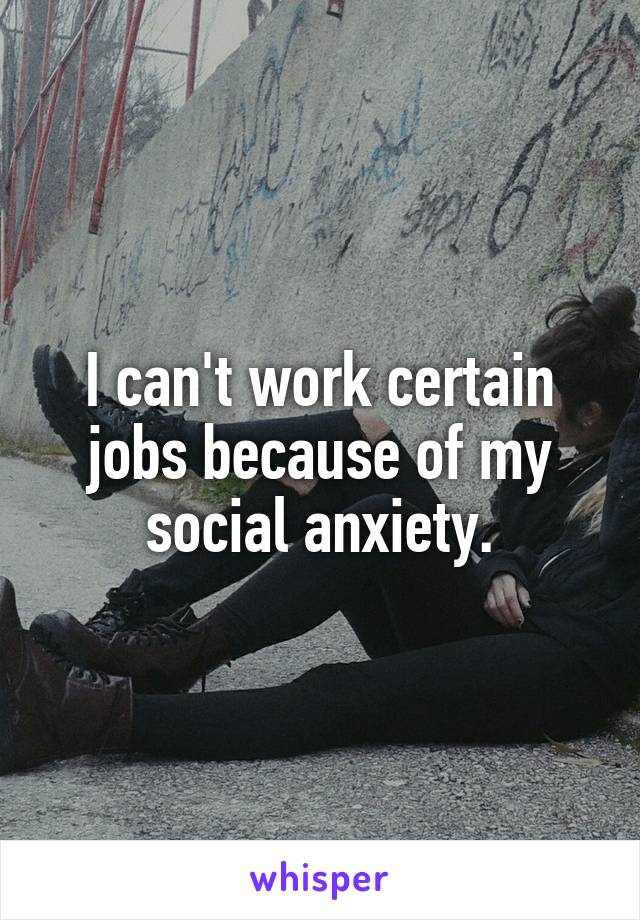 I can't work certain jobs because of my social anxiety.