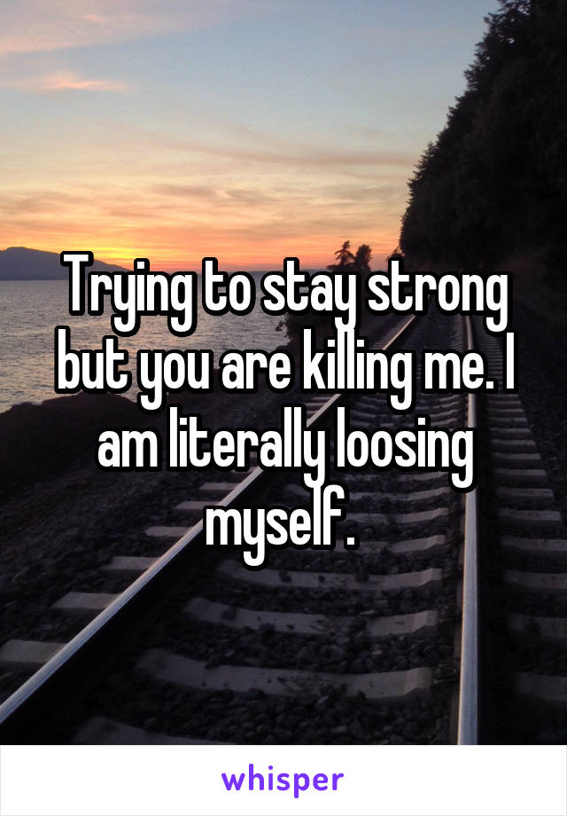 Trying to stay strong but you are killing me. I am literally loosing myself.