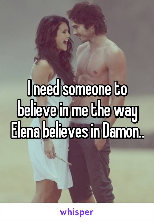 I need someone to believe in me the way Elena believes in Damon..