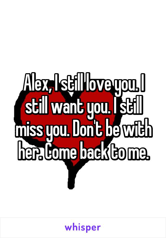Alex, I still love you. I still want you. I still miss you. Don't be with her. Come back to me.