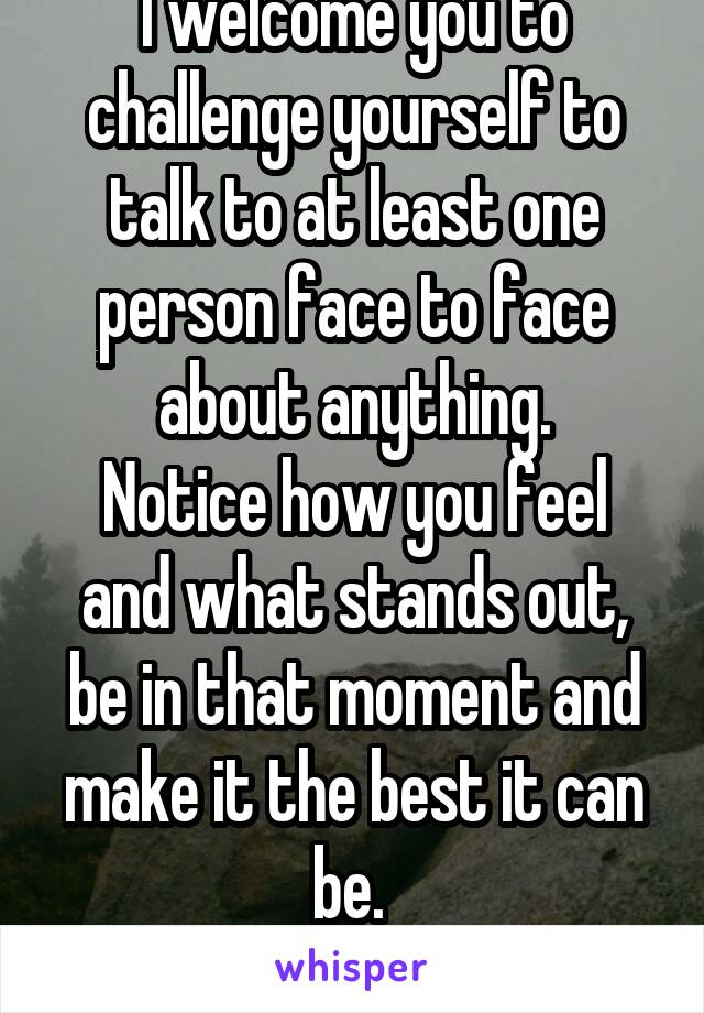 I welcome you to challenge yourself to talk to at least one person face to face about anything. Notice how you feel and what stands out, be in that moment and make it the best it can be.