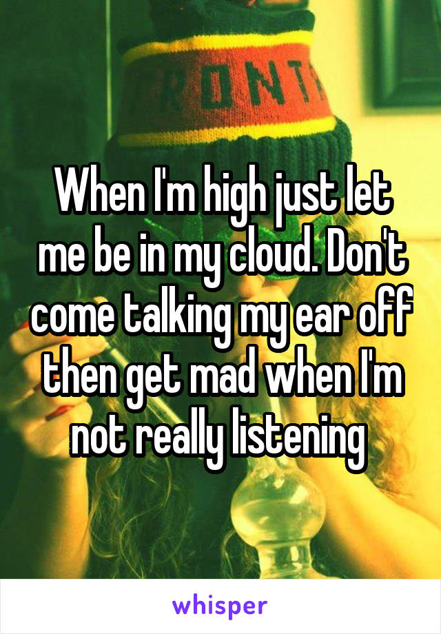 When I'm high just let me be in my cloud. Don't come talking my ear off then get mad when I'm not really listening