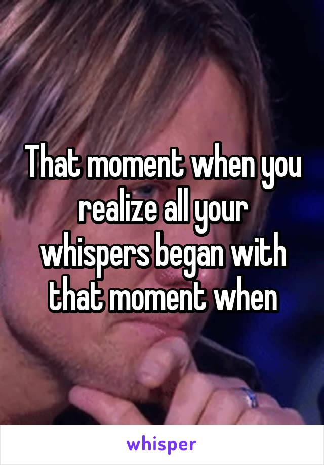 That moment when you realize all your whispers began with that moment when