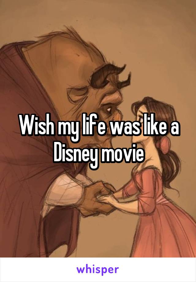 Wish my life was like a Disney movie