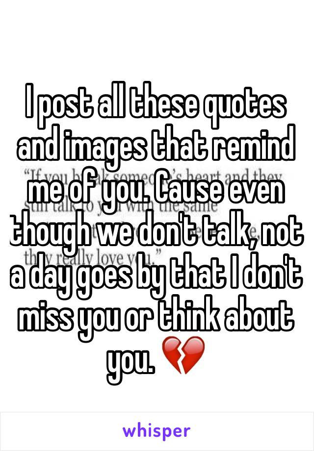 I post all these quotes and images that remind me of you. Cause even though we don't talk, not a day goes by that I don't miss you or think about you. 💔