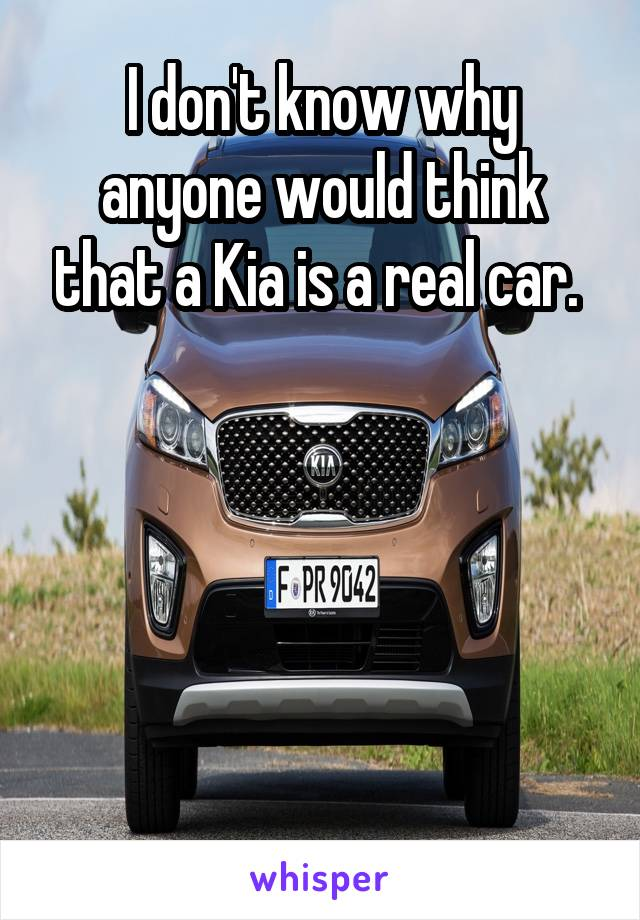 I don't know why anyone would think that a Kia is a real car.