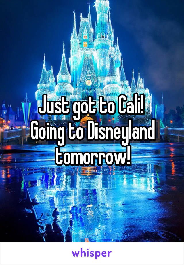 Just got to Cali!  Going to Disneyland tomorrow!