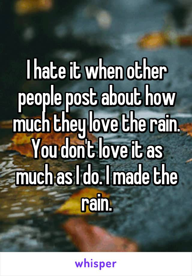 I hate it when other people post about how much they love the rain. You don't love it as much as I do. I made the rain.