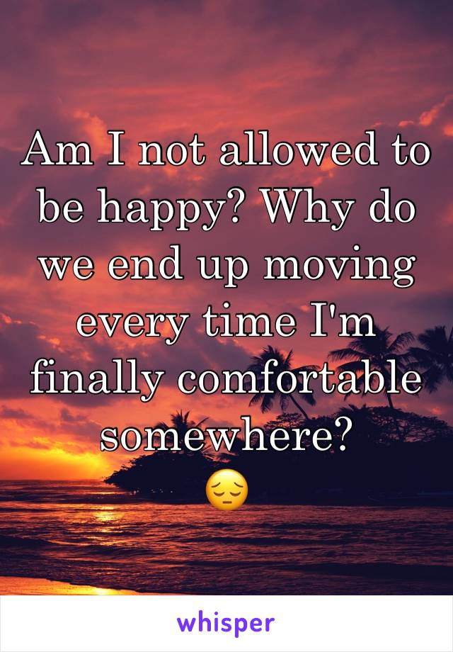 Am I not allowed to be happy? Why do we end up moving every time I'm finally comfortable somewhere?  😔