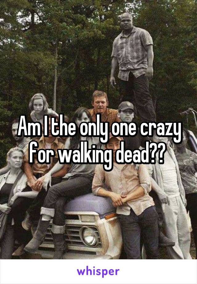 Am I the only one crazy for walking dead??