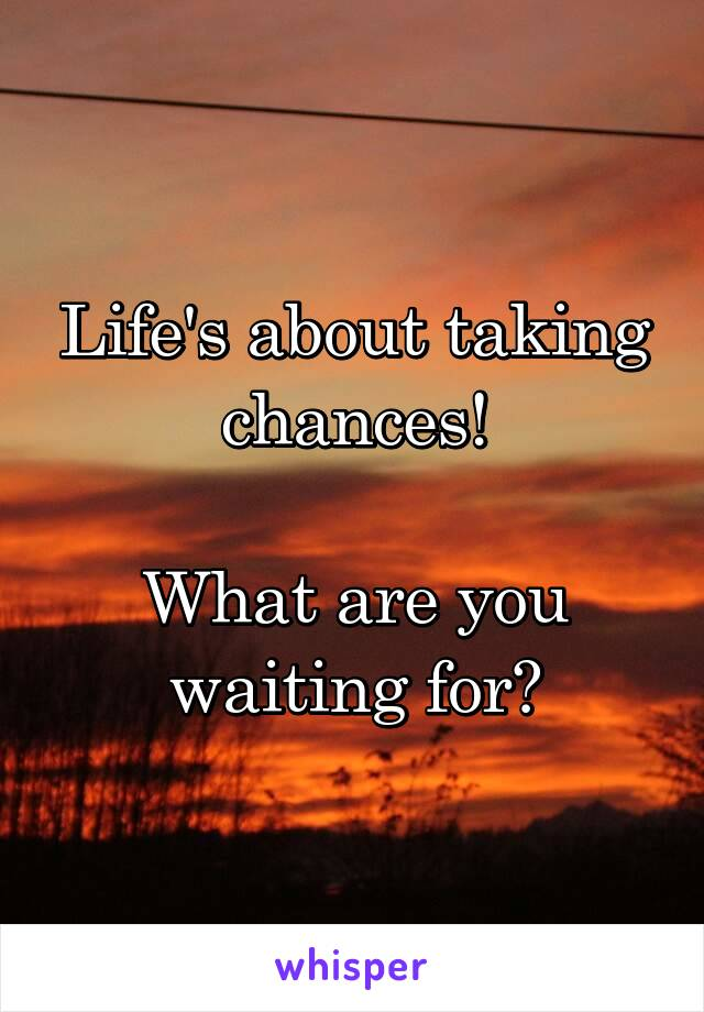 Life's about taking chances!  What are you waiting for?
