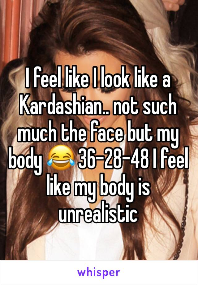 I feel like I look like a Kardashian.. not such much the face but my body 😂 36-28-48 I feel like my body is unrealistic