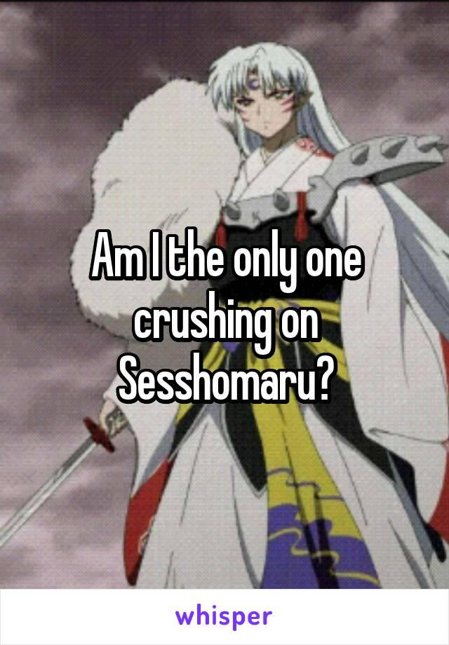 Am I the only one crushing on Sesshomaru?
