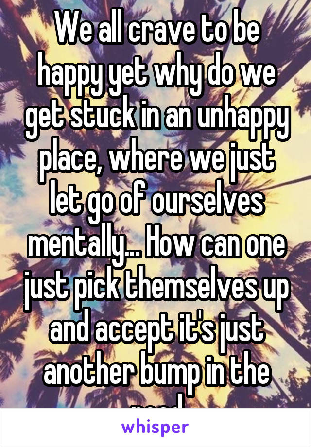 We all crave to be happy yet why do we get stuck in an unhappy place, where we just let go of ourselves mentally... How can one just pick themselves up and accept it's just another bump in the road